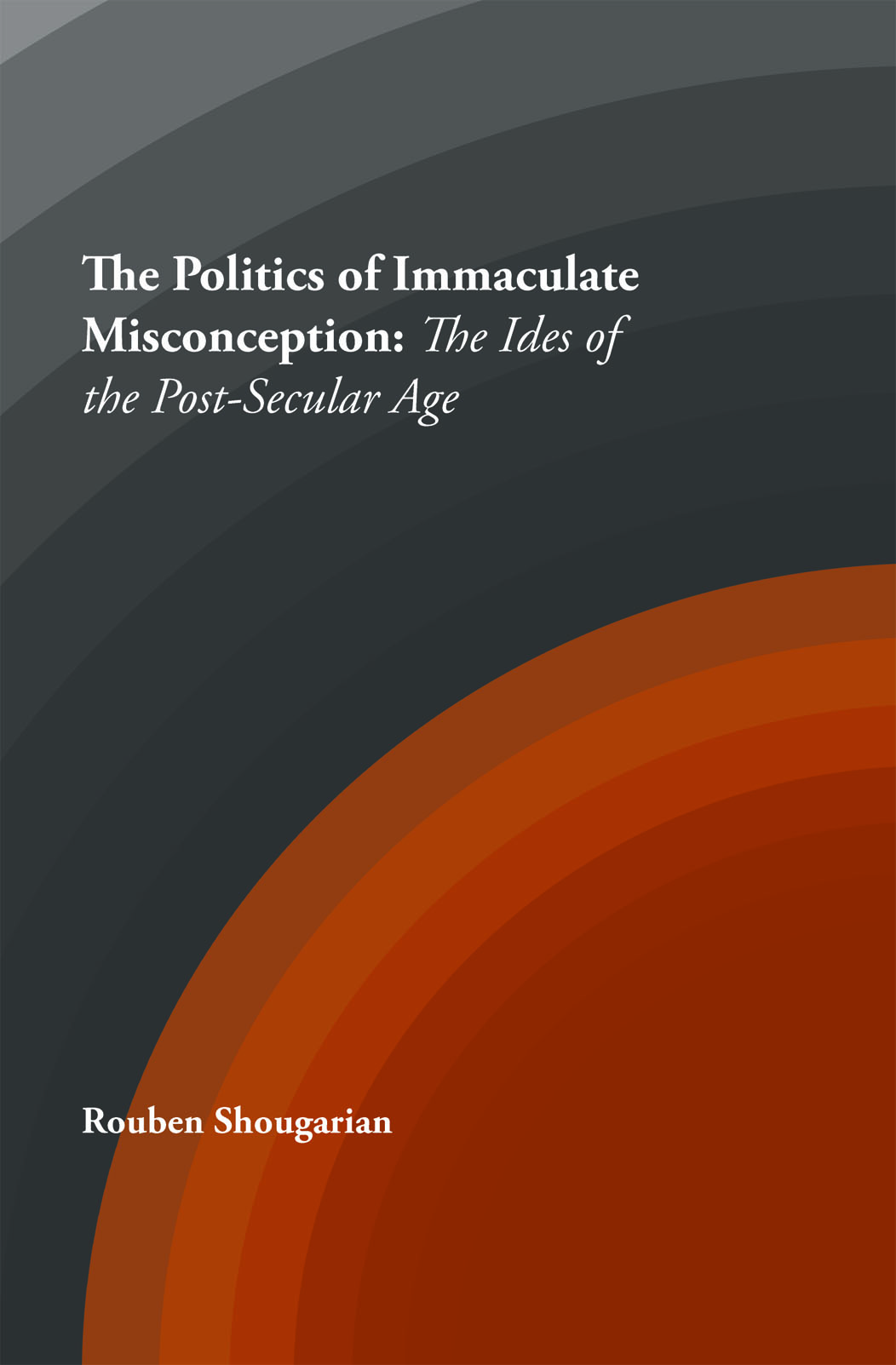 The Politics of Immaculate Misconception: The Ideas of the Post-Secular Age